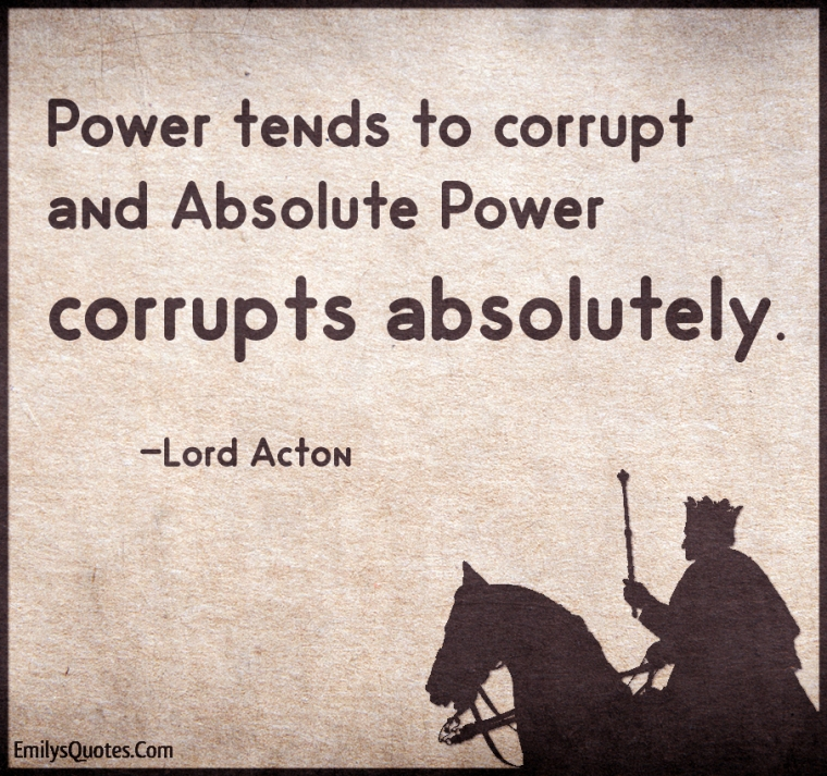 """Power tends to corrupt and absolute power corrupts absolutely."" Lord Acton"